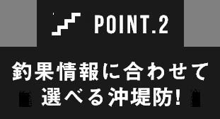 POINT2 釣果情報に合わせて選べる沖堤防!