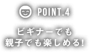 POINT4 ビギナーでも親子でも楽しめる!